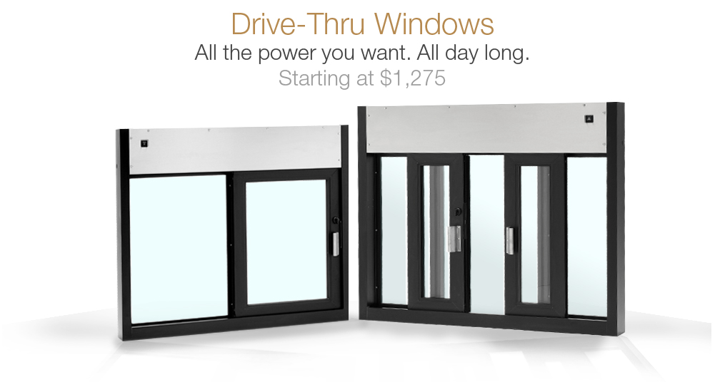 Drive-thru windows with all the power you want and all day long starting at $1,275